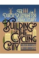 Building the Cycling City. The Dutch Blueprint for Urban Vitality | Melissa Bruntlett & Chris Bruntlett | 9781610918794 | Island Press
