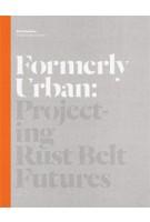 Formerly Urban. Projecting Rust Belt Futures | Julia Czerniak | 9781616890896