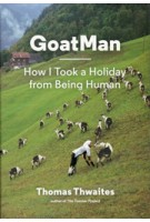 GoatMan. How I Took a Holiday from Being Human | Thomas Thwaites | 9781616894054 | NAi Booksellers