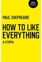 How To Like Everything. A Utopia | Paul Shepheard | 9781780998206