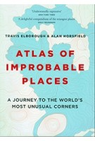 Atlas of Improbable Places A journey to the world's most unusual corners | Travis Elborough & Alan Horsfield | 9781781317631