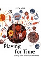 Playing for Time. Making Art As If the World Mattered | Lucy Neal | 9781783191864