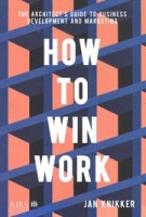 How To Win Work. The Architect's Guide to Business Development and Marketing | Jan Knikker | 9781859469323 | RIBA