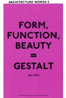 FORM, FUNCTION, BEAUTY = GESTALT. Architecture Words 5 | Max Bill | 9781902902852 | AA (Architectural Association)