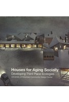 Houses for Aging Socially: Developing Third Place Ecologies | ORO Editions | University of Arkansas Community Design Center | 9781939621825