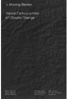 A Moving Border. Alpine Cartographies of Climate Change | Marco Ferrari, Elisa Pasqual, Andrea Bagnato | 9781941332450 | Columbia Books on Architecture and the City