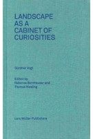 Landscape as a Cabinet of Curiosities. Questions Towards a Position | Rebecca Bornhauser, Thomas Kissling, the Chair of Günther Vogt | 9783037783047