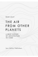 The Air from Other Planets. A brief History of Architecture to come | Sean Lally | 9783037783931