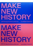 MAKE NEW HISTORY 2017 Chicago Architecture Biennial | Lars Muller Publishers | 9783037785355
