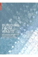 BUILDING FROM WASTE. Recovered Materials in Architecture and Construction | Dirk E. Hebel, Marta H. Wisniewska, Felix Heisel | 9783038215844