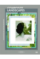 Composite Landscapes. Photomontage and Landscape Architecture | Charles Waldheim, Andrea Hansen | 9783775738194