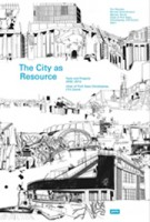 The City as Resource. Concepts and Methods for Urban Design | Tim Rieniets, Nicolas Kretschmann, Myriam Perret, Kees Christiaanse, ETH Zürich | 9783868591446