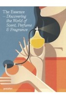 The Essence. Discovering the World of Scent, Perfume & Fragrance   9783899552553   gestalten