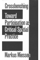Crossbenching Toward a Participation as Critical Spatial Practice | Markus Miessen | 9783956792205 | Sternberg Press