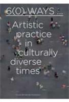 6(0) Ways... Artistic practice in cultural diverse times | Lex ter Braak, Lilet Breddels, Özkan Gölpinar, Sara Ahmed, Iftikhar Dadi, Clementine Deliss, Stuart Hall, Sarat Maharaj, Shervin Nekuee, Jeremy Till | 9789056626846