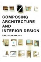 Composing Architecture and Interior Design | Simos Vamvakidis | 9789063694876