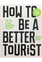 How to be a Better Tourist. Tips for a Truly Rewarding Vacation | Johan Idema | 9789063694937
