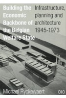 Building The Economic Backbone of The Belgian Welfare State. Infrastructure, planning and architecture 1945-1973 | Michael Ryckewaert | 9789064507519