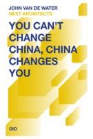 You Can't Change China, China Changes You | John van de Water, NEXT architects | 9789064507625
