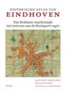 Historische atlas van Eindhoven. Van Brabants marktstadje tot centrum van de Brainport-regio | Jaap Evert Abrahamse, Giel van Hooff, Wilfried Uitterhoeve | 9789068688290 | THOTH