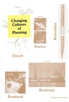 Changing Cultures of Planning. Rotterdam, Zürich, Nantes, Randstad, Bordaux | Michiel Dehaene, Sarah Levy, Joachim Declerck, Nathanaelle Baes-Cantillon | 9789081953504