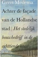 Achter de façade van de Hollandse stad. Het stedelijk bouwbedrijf in de achttiende eeuw | Geert Medema | 9789460040535 |