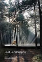 Lost Landscapes. LOLA Landscape Architects | Eric-Jan Pleijster, Cees van der Veeken, Peter Veenstra | 9789462081062