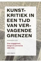 Kunstkritiek in een tijd van vervagende grenzen. Over engagement, design en commercie 1989-2015 | Annemarie Kok | 9789462081338 | nai010