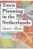 Town Planning in the Netherlands since 1800. Responses to Enlightenment Ideas and Geopolitical Realities | Cor Wagenaar | 9789462082410