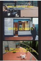 SPOTS IN SHOTS. Narrating the built Environment in Short Films.| Mélanie van der Hoorn, Joost Grootens (design) | 9789462084568