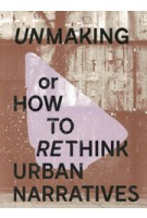 Unmaking or how to rethink urban narratives | 9789490474096