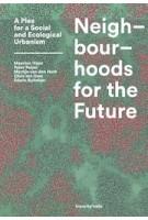 Neighbourhoods for the Future. A Plea for a Social and Ecological Urbanism   Maarten Hajer, Peter Pelzer, Martijn van den Hurk, Chris ten Dam, Edwin Buitelaar   9789492095787   Trancity, Valiz