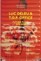 Luc Deleu & T.O.P. office Future Plans 1970-2020 | Peter Swinnen, Anne Judong | 9789492567192 | VAi