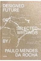 Designed Future or selected Writings by Paulo Mendes da Rocha | Daniela Sá, Guilherme Wisnik, João Carmo Simões | 9789899948563 | monade