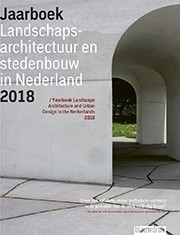 Landscape Architecture and Urban Design in The Netherlands. Yearbook 2018